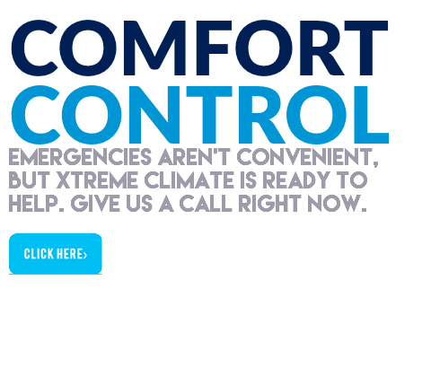 COMFORT CONTROL Emergencies aren't convenient, but xTREME CLIMATE is ready to help. give US A CALL RIGHT NOW. ﷯